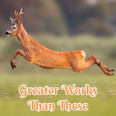 Title image of the Bible-teaching article 'Greater Works Than These' showing a leaping deer.