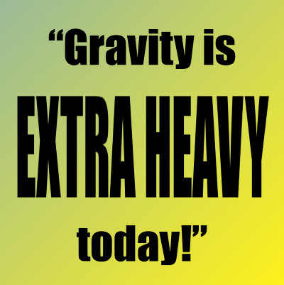 Simple graphic that says, 'Gravity is Extra Heavy today!'